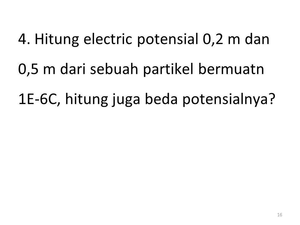 16 4. Hitung electric potensial 0,2 m dan 0,5 m dari sebuah partikel bermuatn 1E-6C, hitung juga beda potensialnya?
