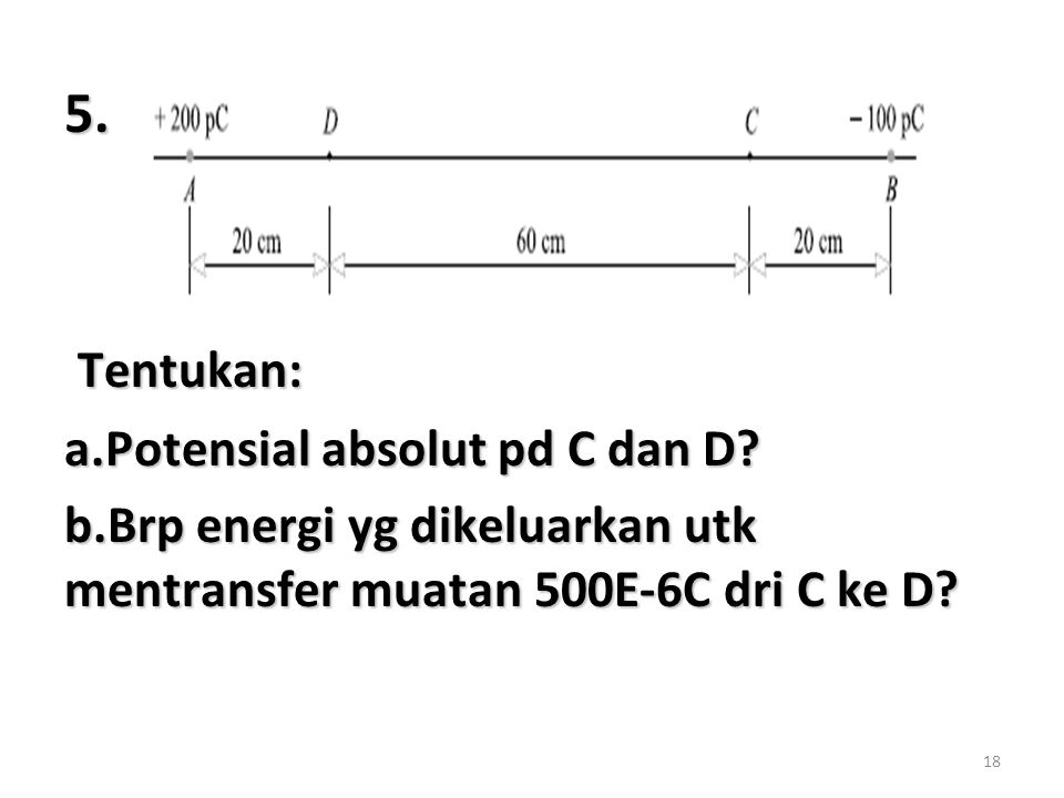 18 5. Tentukan: Tentukan: a.Potensial absolut pd C dan D? b.Brp energi yg dikeluarkan utk mentransfer muatan 500E-6C dri C ke D?