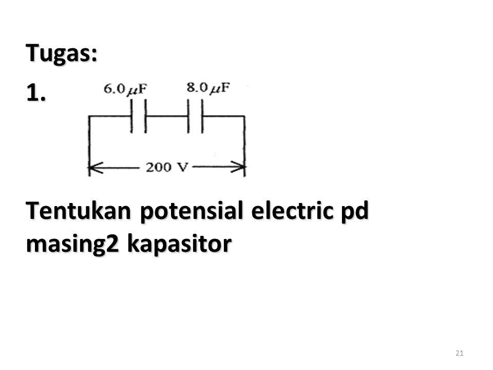 21 Tugas:1. Tentukan potensial electric pd masing2 kapasitor