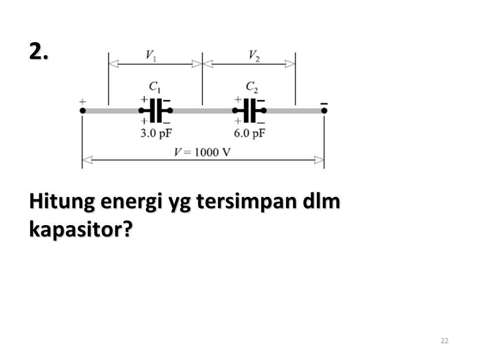 22 2. Hitung energi yg tersimpan dlm kapasitor?