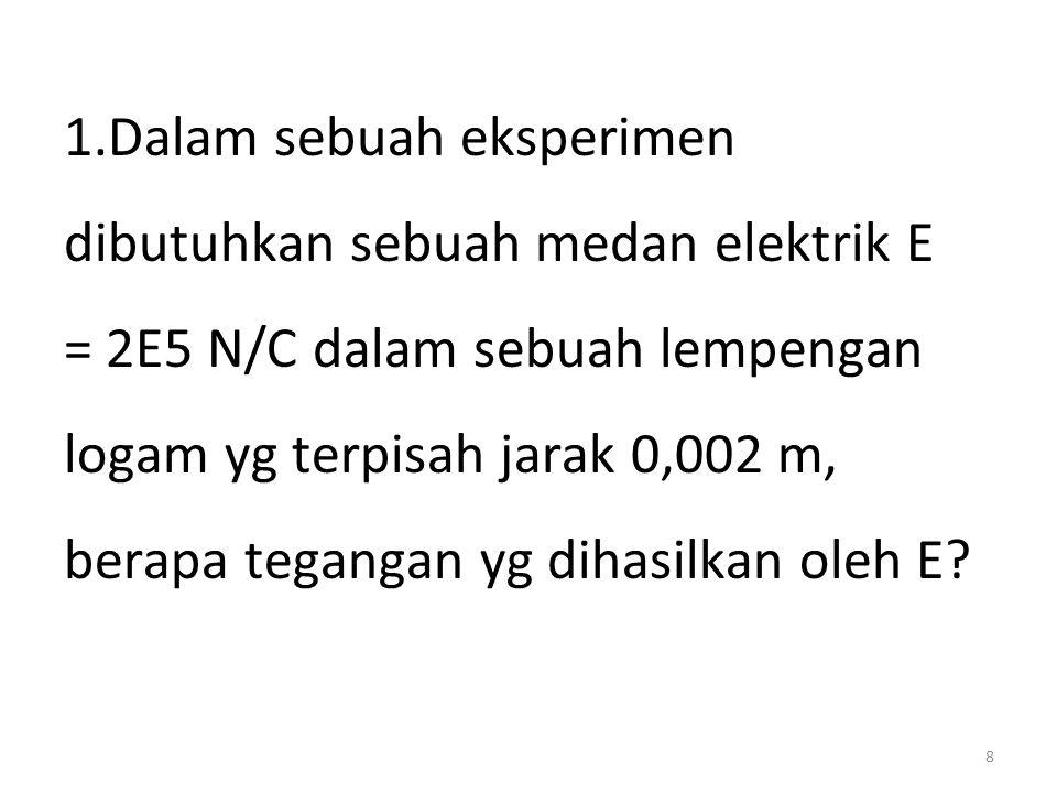 8 1.Dalam sebuah eksperimen dibutuhkan sebuah medan elektrik E = 2E5 N/C dalam sebuah lempengan logam yg terpisah jarak 0,002 m, berapa tegangan yg di