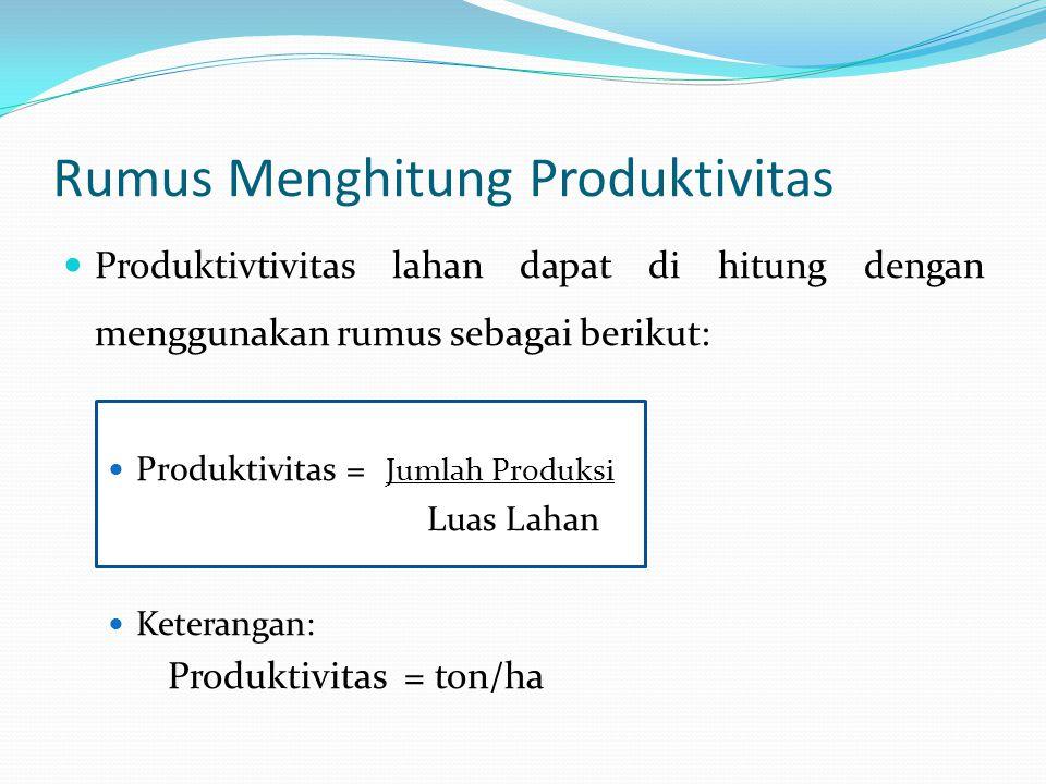 Rumus Menghitung Produktivitas Produktivtivitas lahan dapat di hitung dengan menggunakan rumus sebagai berikut: Produktivitas = Jumlah Produksi Luas L