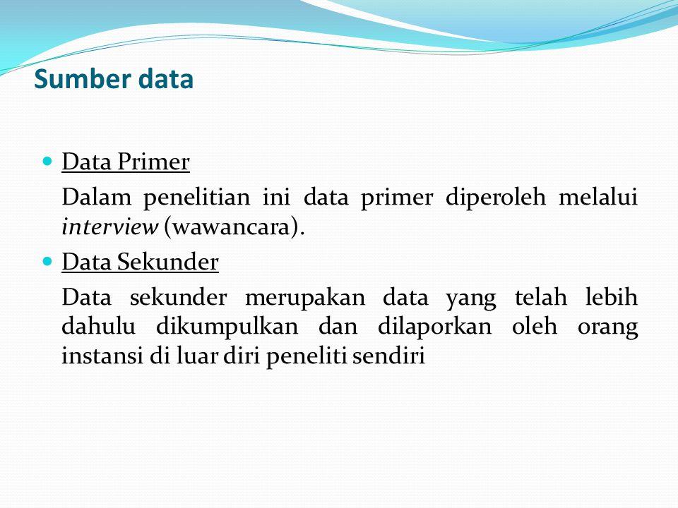 Sumber data Data Primer Dalam penelitian ini data primer diperoleh melalui interview (wawancara). Data Sekunder Data sekunder merupakan data yang tela