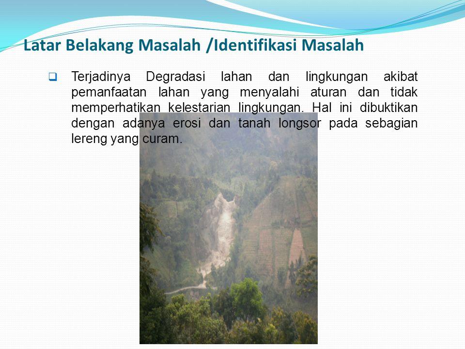 Latar Belakang Masalah /Identifikasi Masalah  Terjadinya Degradasi lahan dan lingkungan akibat pemanfaatan lahan yang menyalahi aturan dan tidak memp