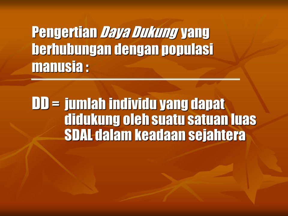 Pengertian Daya Dukung yang berhubungan dengan populasi manusia : DD = jumlah individu yang dapat didukung oleh suatu satuan luas SDAL dalam keadaan s