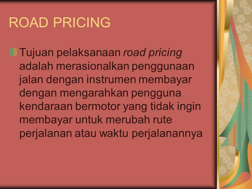 ROAD PRICING Tujuan pelaksanaan road pricing adalah merasionalkan penggunaan jalan dengan instrumen membayar dengan mengarahkan pengguna kendaraan bermotor yang tidak ingin membayar untuk merubah rute perjalanan atau waktu perjalanannya