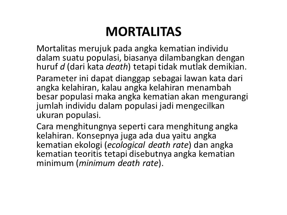 MORTALITAS Mortalitas merujuk pada angka kematian individu dalam suatu populasi, biasanya dilambangkan dengan huruf d (dari kata death) tetapi tidak mutlak demikian.