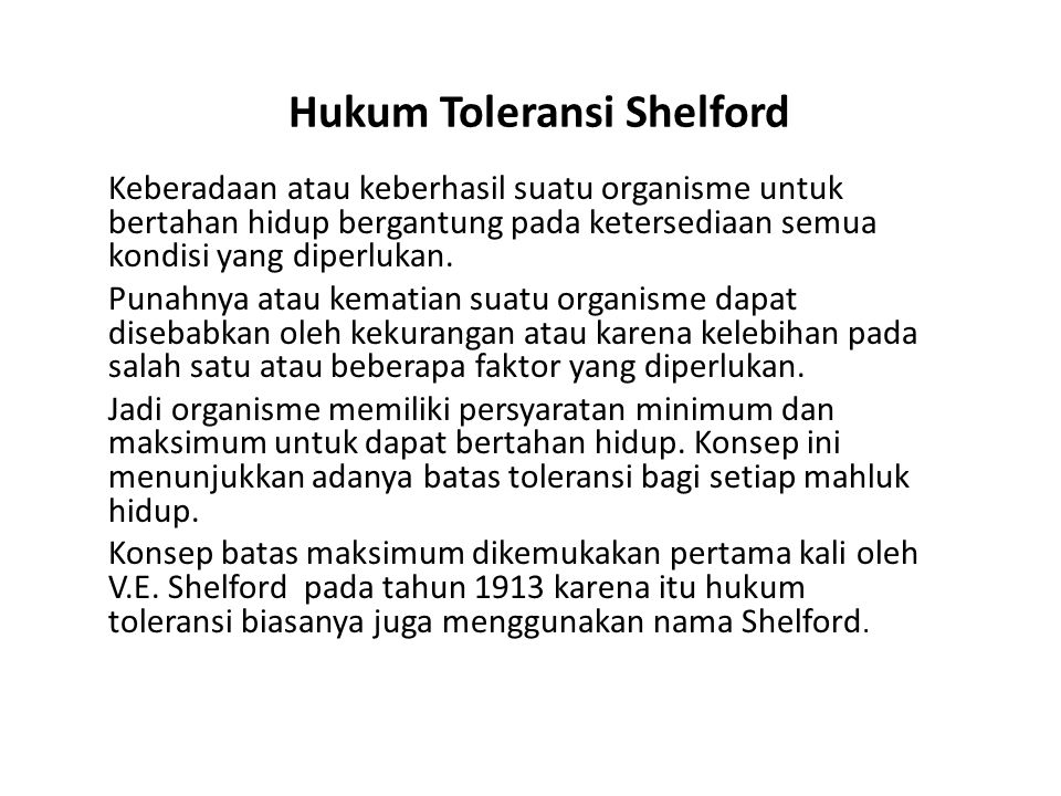 Hukum Toleransi Shelford Keberadaan atau keberhasil suatu organisme untuk bertahan hidup bergantung pada ketersediaan semua kondisi yang diperlukan. P