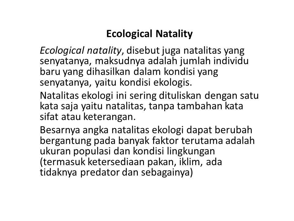 Ecological Natality Ecological natality, disebut juga natalitas yang senyatanya, maksudnya adalah jumlah individu baru yang dihasilkan dalam kondisi yang senyatanya, yaitu kondisi ekologis.