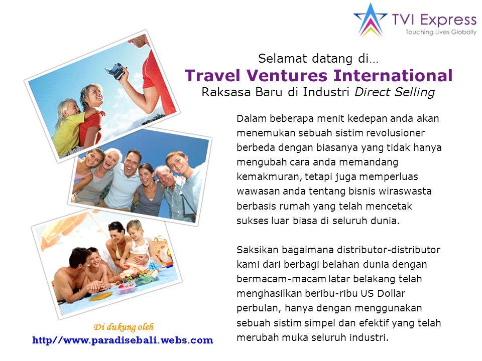 Selamat datang di… Travel Ventures International Raksasa Baru di Industri Direct Selling Dalam beberapa menit kedepan anda akan menemukan sebuah sistim revolusioner berbeda dengan biasanya yang tidak hanya mengubah cara anda memandang kemakmuran, tetapi juga memperluas wawasan anda tentang bisnis wiraswasta berbasis rumah yang telah mencetak sukses luar biasa di seluruh dunia.