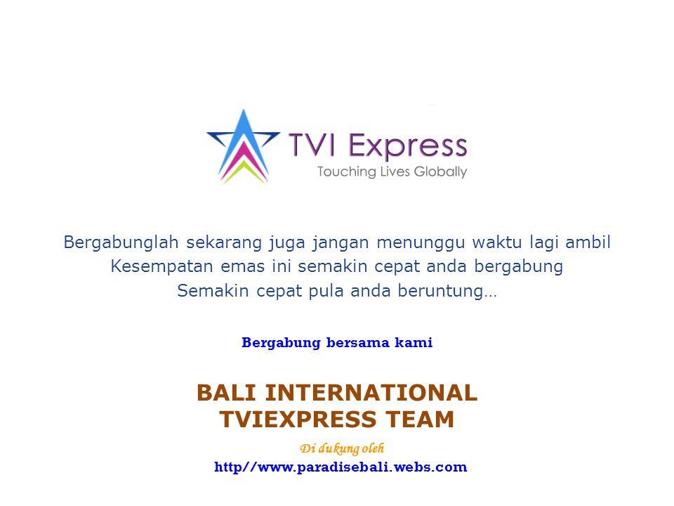 Bergabung bersama kami BALI INTERNATIONAL TVIEXPRESS TEAM Bergabunglah sekarang juga jangan menunggu waktu lagi ambil Kesempatan emas ini semakin cepat anda bergabung Semakin cepat pula anda beruntung… Di dukung oleh http//www.paradisebali.webs.com