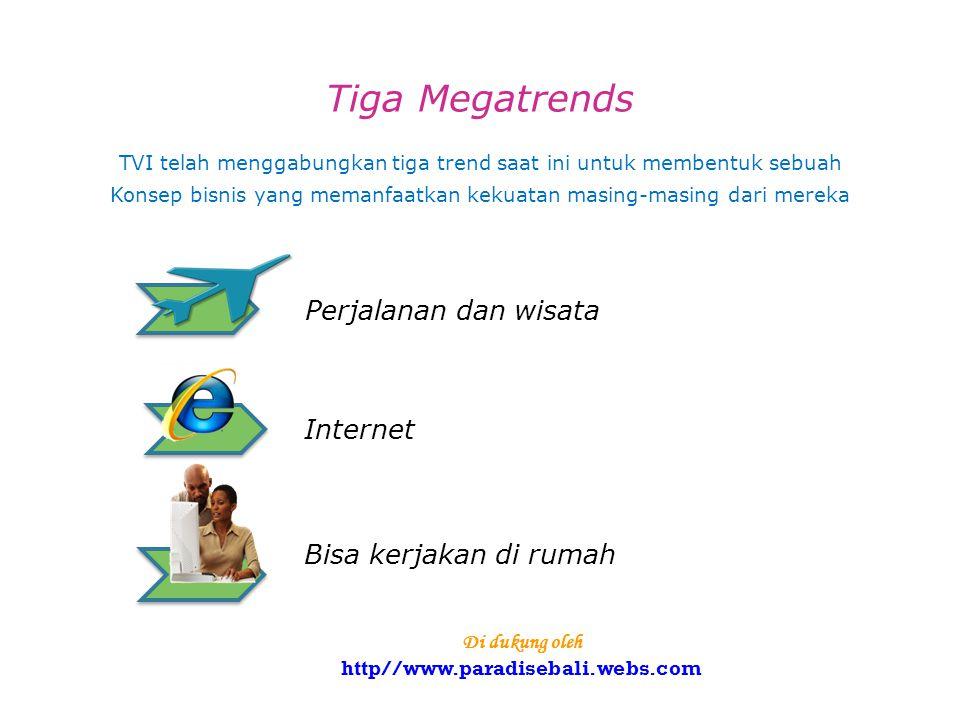 Tiga Megatrends TVI telah menggabungkan tiga trend saat ini untuk membentuk sebuah Konsep bisnis yang memanfaatkan kekuatan masing-masing dari mereka Perjalanan dan wisata Internet Bisa kerjakan di rumah Di dukung oleh http//www.paradisebali.webs.com