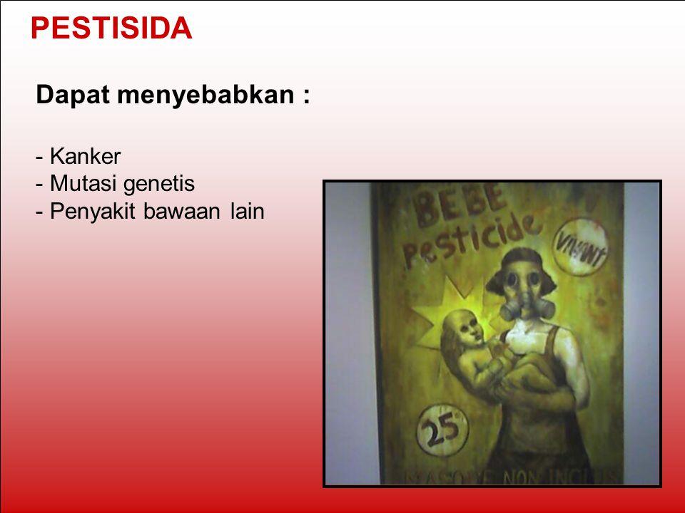 PESTISIDA Dapat menyebabkan : - Kanker - Mutasi genetis - Penyakit bawaan lain