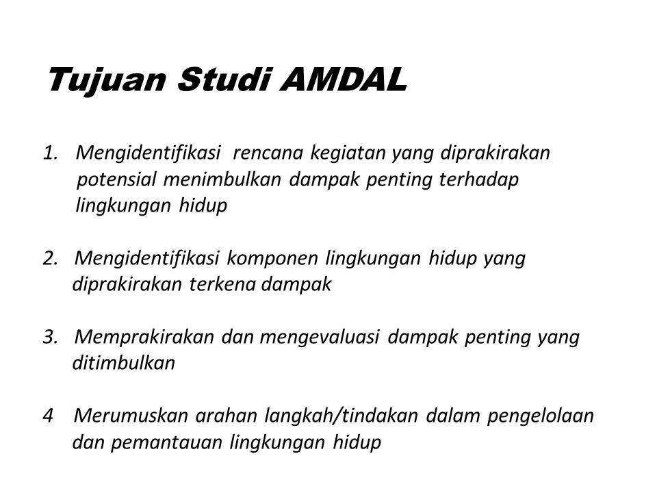 Tujuan Studi AMDAL 1.Mengidentifikasi rencana kegiatan yang diprakirakan potensial menimbulkan dampak penting terhadap lingkungan hidup 2. Mengidentif