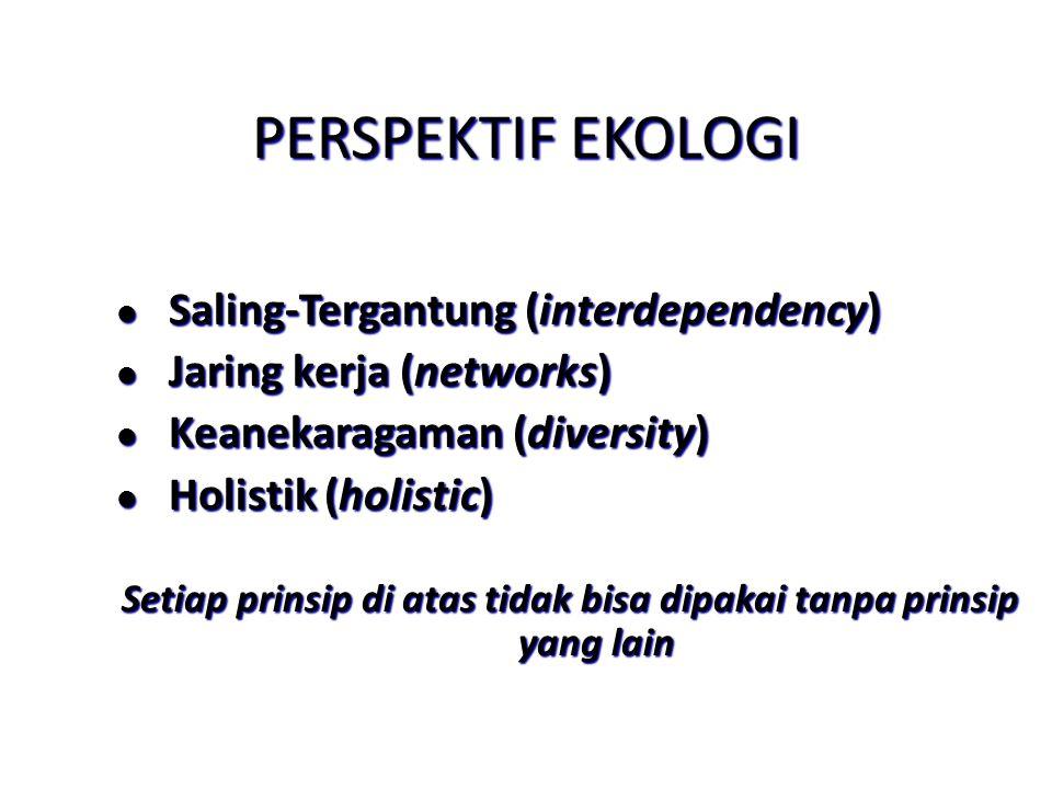 PERSPEKTIF EKOLOGI l Saling-Tergantung (interdependency) l Jaring kerja (networks) l Keanekaragaman (diversity) l Holistik (holistic) Setiap prinsip d