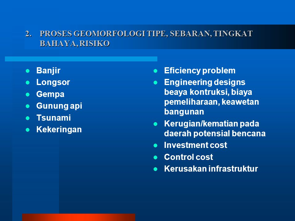 2. PROSES GEOMORFOLOGI TIPE, SEBARAN, TINGKAT BAHAYA, RISIKO Banjir Longsor Gempa Gunung api Tsunami Kekeringan Eficiency problem Engineering designs