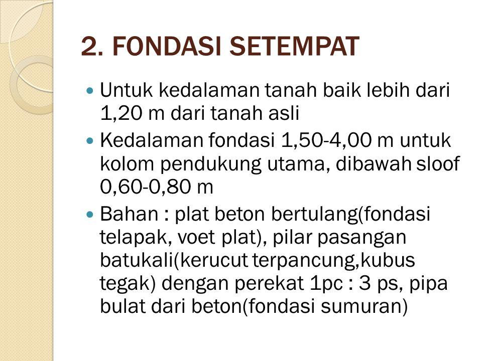 2. FONDASI SETEMPAT Untuk kedalaman tanah baik lebih dari 1,20 m dari tanah asli Kedalaman fondasi 1,50-4,00 m untuk kolom pendukung utama, dibawah sl