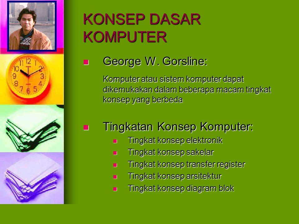KONSEP DASAR KOMPUTER Tingkat Konsep Elektronik Tingkat Konsep Elektronik Bentuk komputer terdiri atas sejumlah rangkaian komponen elektronika ditambah dengan komponen mekanika, magnetika, dan optik.