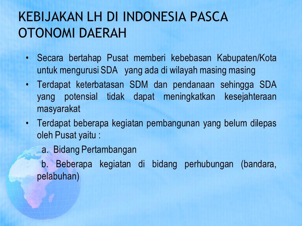 KEBIJAKAN LH DI INDONESIA PASCA OTONOMI DAERAH Secara bertahap Pusat memberi kebebasan Kabupaten/Kota untuk mengurusi SDA yang ada di wilayah masing m