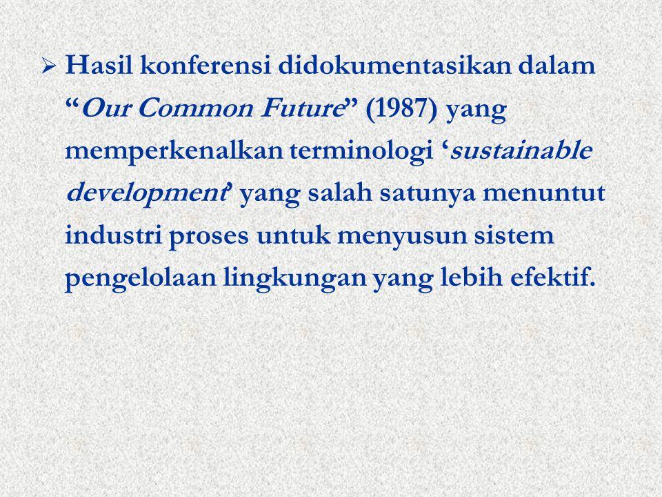  Hasil konferensi didokumentasikan dalam Our Common Future (1987) yang memperkenalkan terminologi 'sustainable development' yang salah satunya menuntut industri proses untuk menyusun sistem pengelolaan lingkungan yang lebih efektif.