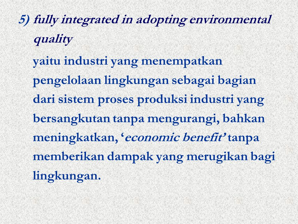 5)fully integrated in adopting environmental quality yaitu industri yang menempatkan pengelolaan lingkungan sebagai bagian dari sistem proses produksi industri yang bersangkutan tanpa mengurangi, bahkan meningkatkan, 'economic benefit' tanpa memberikan dampak yang merugikan bagi lingkungan.