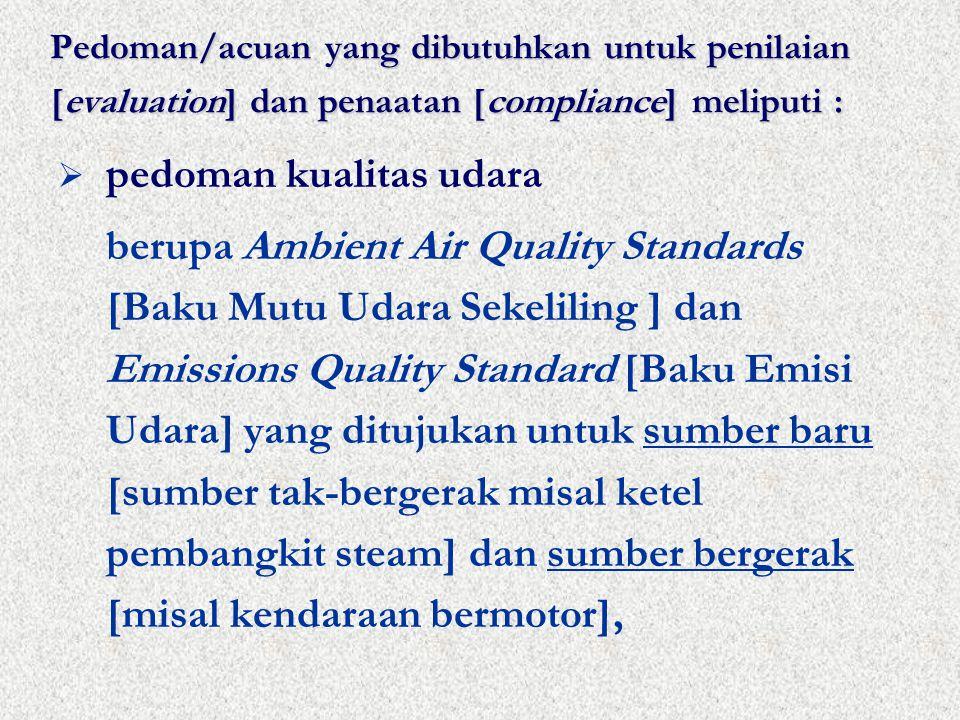 Pedoman/acuan yang dibutuhkan untuk penilaian [evaluation] dan penaatan [compliance] meliputi :  pedoman kualitas udara berupa Ambient Air Quality Standards [Baku Mutu Udara Sekeliling ] dan Emissions Quality Standard [Baku Emisi Udara] yang ditujukan untuk sumber baru [sumber tak-bergerak misal ketel pembangkit steam] dan sumber bergerak [misal kendaraan bermotor],