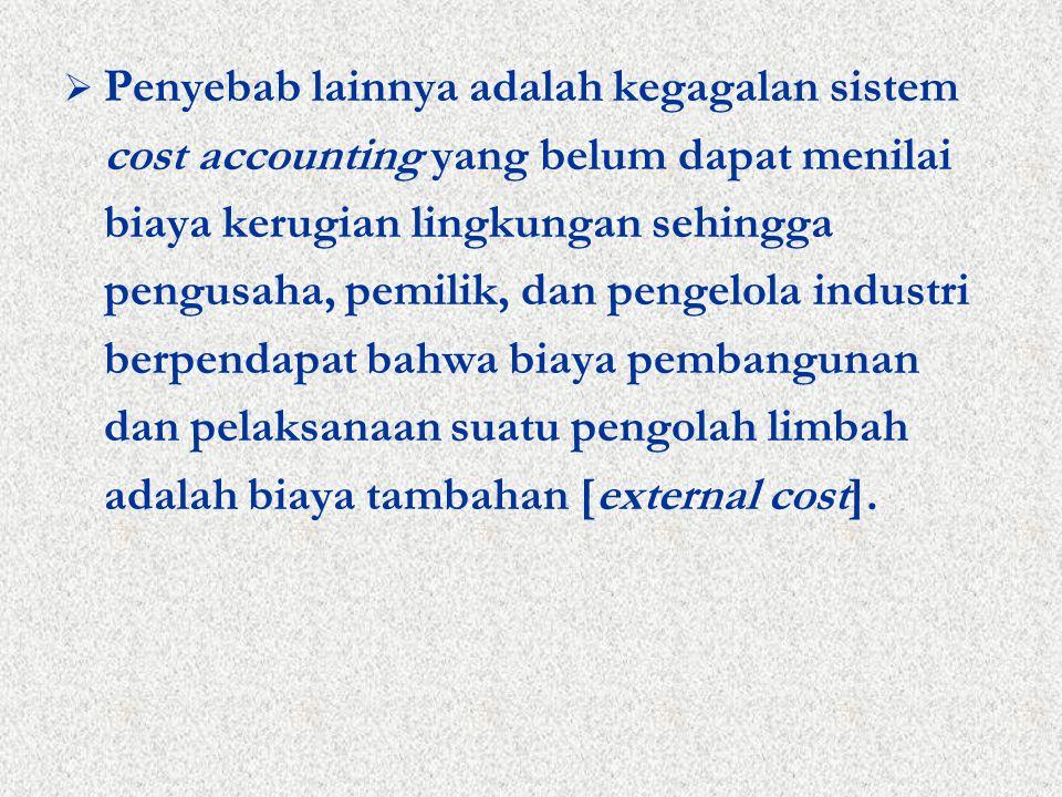  Penyebab lainnya adalah kegagalan sistem cost accounting yang belum dapat menilai biaya kerugian lingkungan sehingga pengusaha, pemilik, dan pengelola industri berpendapat bahwa biaya pembangunan dan pelaksanaan suatu pengolah limbah adalah biaya tambahan [external cost].