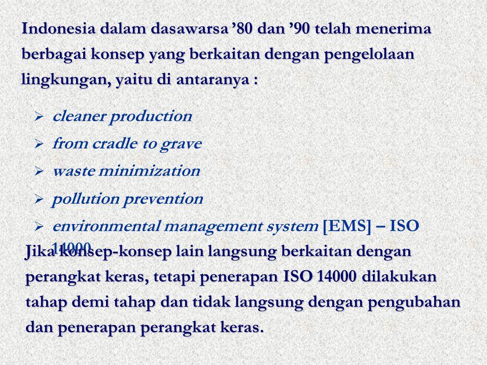 Indonesia dalam dasawarsa '80 dan '90 telah menerima berbagai konsep yang berkaitan dengan pengelolaan lingkungan, yaitu di antaranya :  cleaner production  from cradle to grave  waste minimization  pollution prevention  environmental management system [EMS] – ISO 14000 Jika konsep-konsep lain langsung berkaitan dengan perangkat keras, tetapi penerapan ISO 14000 dilakukan tahap demi tahap dan tidak langsung dengan pengubahan dan penerapan perangkat keras.
