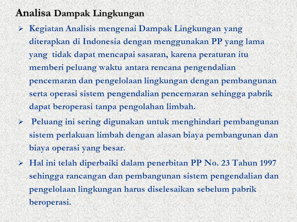 Analisa Dampak Lingkungan  Kegiatan Analisis mengenai Dampak Lingkungan yang diterapkan di Indonesia dengan menggunakan PP yang lama yang tidak dapat mencapai sasaran, karena peraturan itu memberi peluang waktu antara rencana pengendalian pencemaran dan pengelolaan lingkungan dengan pembangunan serta operasi sistem pengendalian pencemaran sehingga pabrik dapat beroperasi tanpa pengolahan limbah.