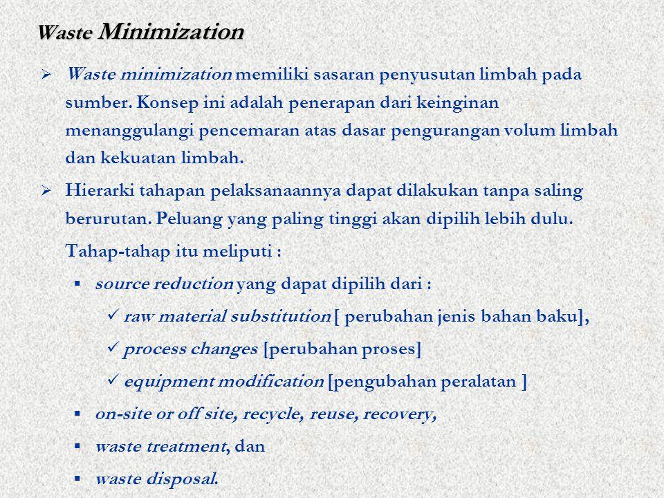 Waste Minimization  Waste minimization memiliki sasaran penyusutan limbah pada sumber.
