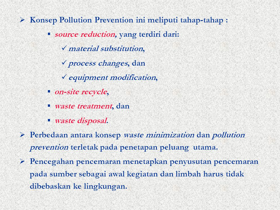  Konsep Pollution Prevention ini meliputi tahap-tahap :  source reduction, yang terdiri dari: material substitution, process changes, dan equipment modification,  on-site recycle,  waste treatment, dan  waste disposal.