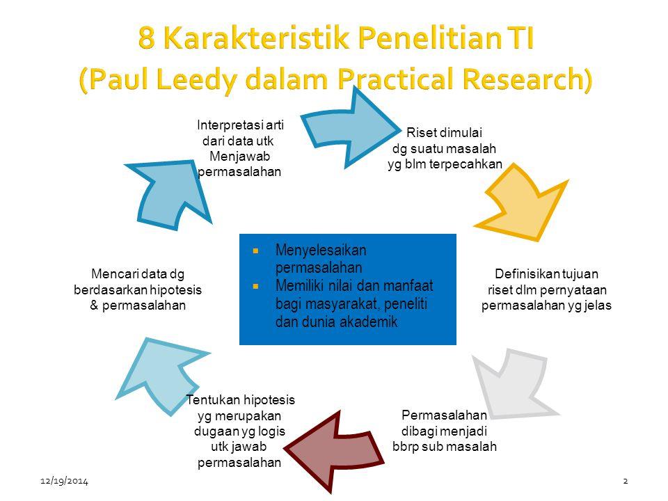 12/19/20142 8 Karakteristik Penelitian TI ( Paul Leedy dalam Practical Research) Riset dimulai dg suatu masalah yg blm terpecahkan Definisikan tujuan