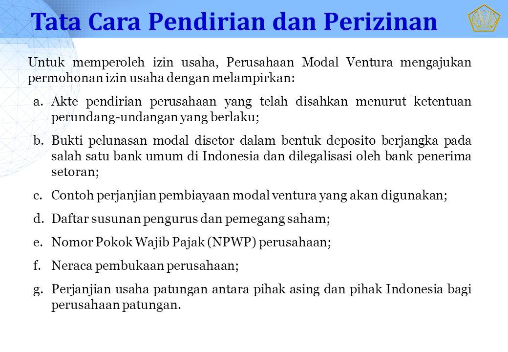 Untuk memperoleh izin usaha, Perusahaan Modal Ventura mengajukan permohonan izin usaha dengan melampirkan: a.Akte pendirian perusahaan yang telah disahkan menurut ketentuan perundang-undangan yang berlaku; b.Bukti pelunasan modal disetor dalam bentuk deposito berjangka pada salah satu bank umum di Indonesia dan dilegalisasi oleh bank penerima setoran; c.Contoh perjanjian pembiayaan modal ventura yang akan digunakan; d.Daftar susunan pengurus dan pemegang saham; e.Nomor Pokok Wajib Pajak (NPWP) perusahaan; f.Neraca pembukaan perusahaan; g.Perjanjian usaha patungan antara pihak asing dan pihak Indonesia bagi perusahaan patungan.