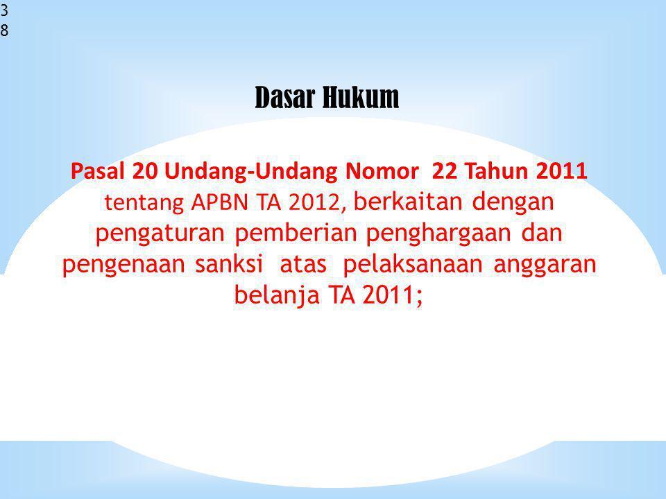 38 Pasal 20 Undang-Undang Nomor 22 Tahun 2011 tentang APBN TA 2012, berkaitan dengan pengaturan pemberian penghargaan dan pengenaan sanksi atas pelaksanaan anggaran belanja TA 2011; Dasar Hukum