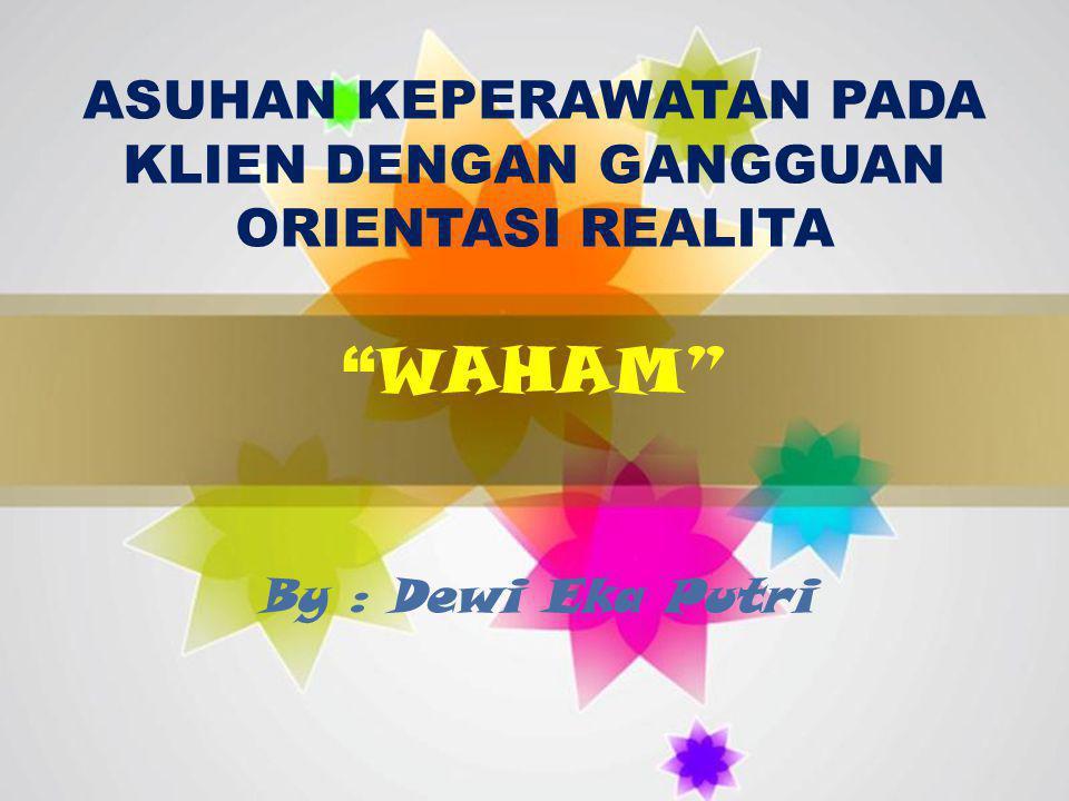 """Page 1 ASUHAN KEPERAWATAN PADA KLIEN DENGAN GANGGUAN ORIENTASI REALITA """" WAHAM"""" By : Dewi Eka Putri"""