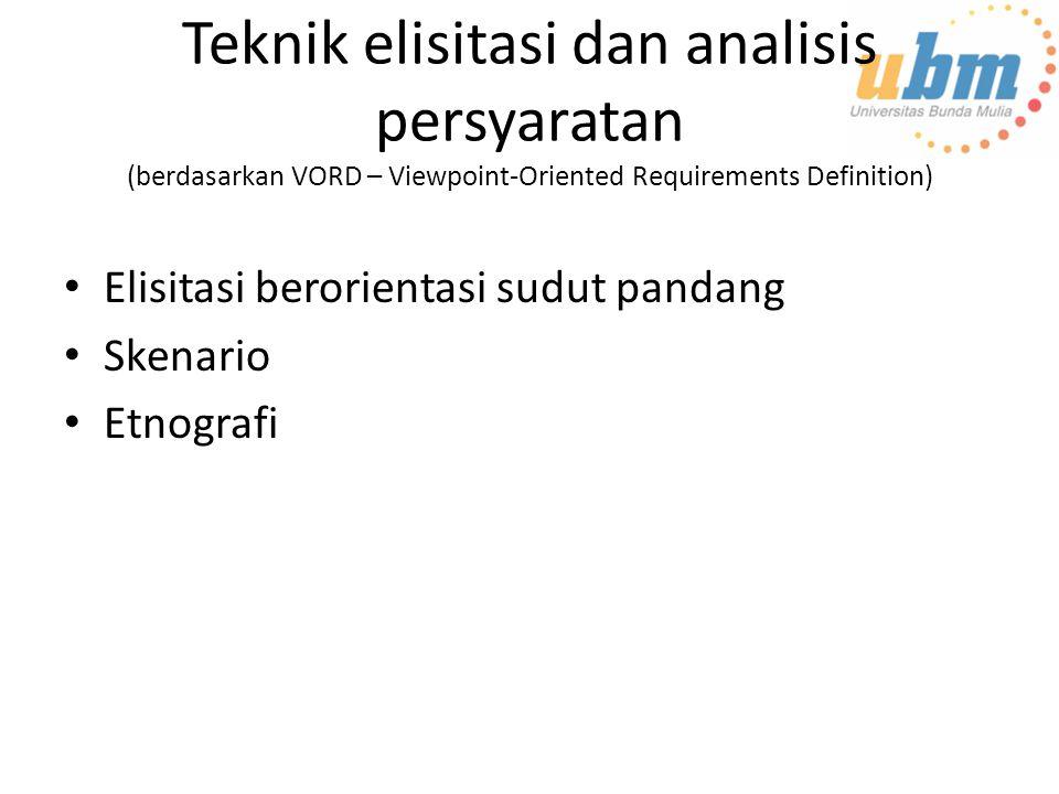Teknik elisitasi dan analisis persyaratan (berdasarkan VORD – Viewpoint-Oriented Requirements Definition) Elisitasi berorientasi sudut pandang Skenario Etnografi