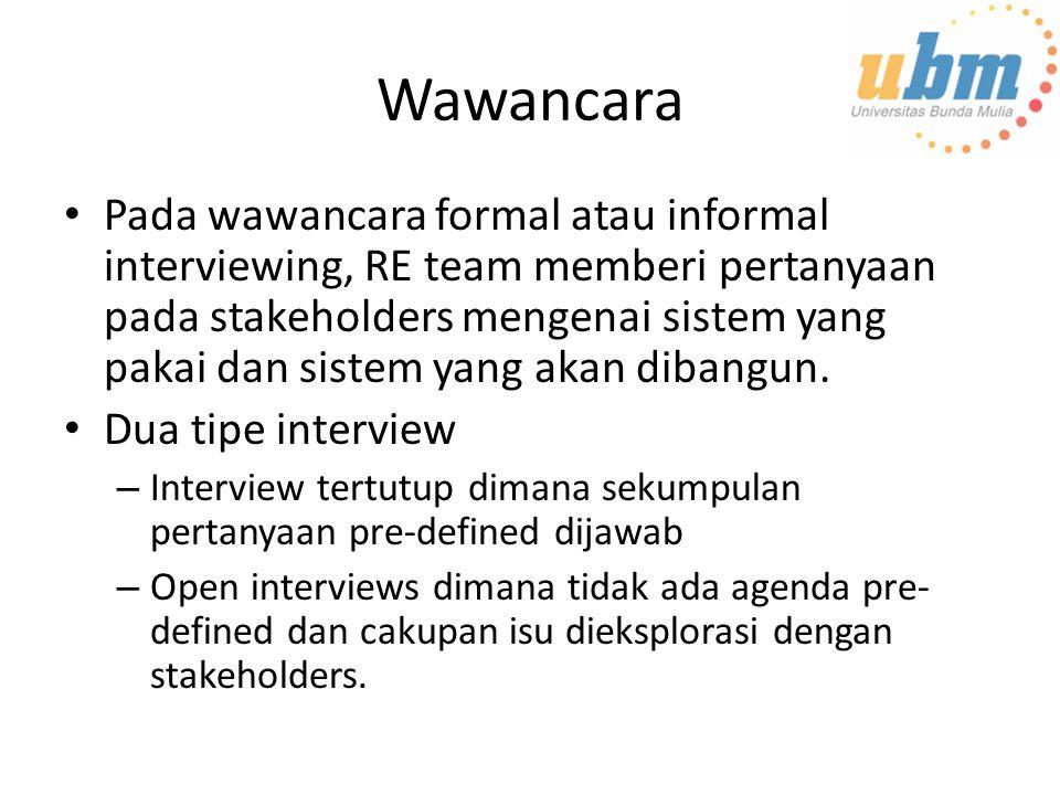 Wawancara Pada wawancara formal atau informal interviewing, RE team memberi pertanyaan pada stakeholders mengenai sistem yang pakai dan sistem yang akan dibangun.