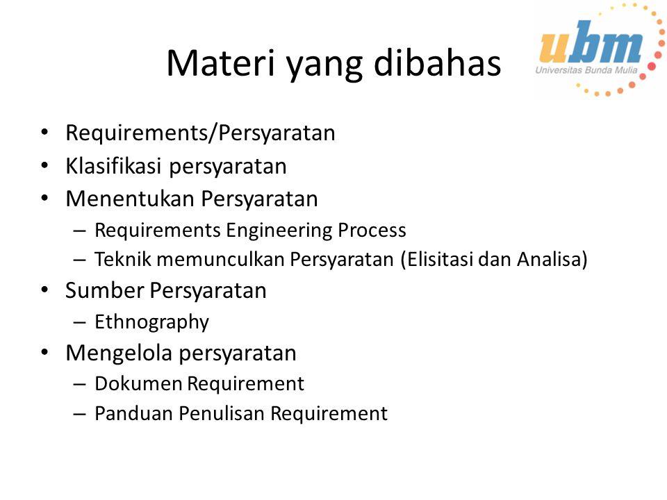 Materi yang dibahas Requirements/Persyaratan Klasifikasi persyaratan Menentukan Persyaratan – Requirements Engineering Process – Teknik memunculkan Persyaratan (Elisitasi dan Analisa) Sumber Persyaratan – Ethnography Mengelola persyaratan – Dokumen Requirement – Panduan Penulisan Requirement