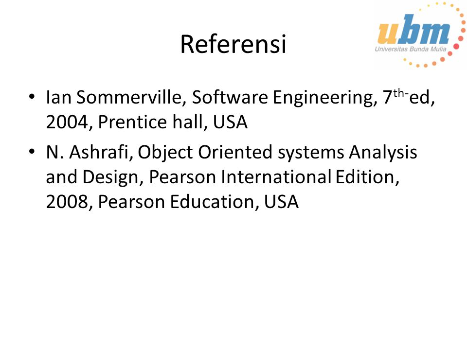 Referensi Ian Sommerville, Software Engineering, 7 th- ed, 2004, Prentice hall, USA N. Ashrafi, Object Oriented systems Analysis and Design, Pearson I