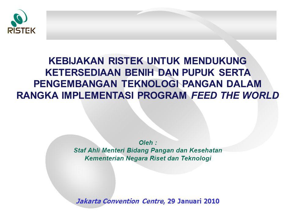 KEBIJAKAN RISTEK UNTUK MENDUKUNG KETERSEDIAAN BENIH DAN PUPUK SERTA PENGEMBANGAN TEKNOLOGI PANGAN DALAM RANGKA IMPLEMENTASI PROGRAM FEED THE WORLD Oleh : Staf Ahli Menteri Bidang Pangan dan Kesehatan Kementerian Negara Riset dan Teknologi Jakarta Convention Centre, 29 Januari 2010