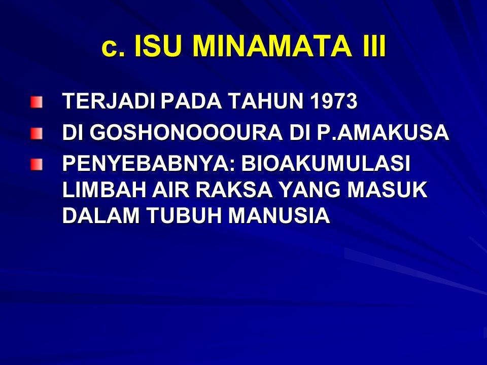 c. ISU MINAMATA III TERJADI PADA TAHUN 1973 DI GOSHONOOOURA DI P.AMAKUSA PENYEBABNYA: BIOAKUMULASI LIMBAH AIR RAKSA YANG MASUK DALAM TUBUH MANUSIA