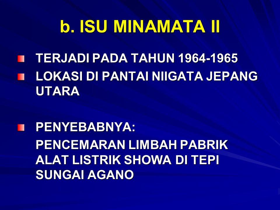 b. ISU MINAMATA II TERJADI PADA TAHUN 1964-1965 LOKASI DI PANTAI NIIGATA JEPANG UTARA PENYEBABNYA: PENCEMARAN LIMBAH PABRIK ALAT LISTRIK SHOWA DI TEPI