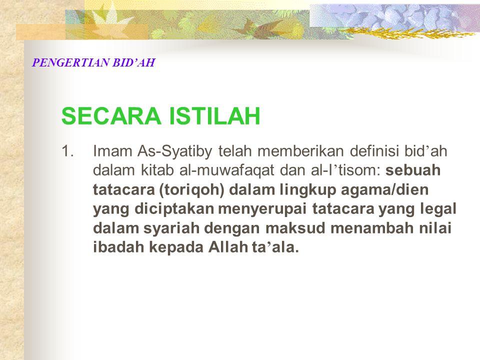 SECARA ISTILAH 1.Imam As-Syatiby telah memberikan definisi bid ' ah dalam kitab al-muwafaqat dan al-I ' tisom: sebuah tatacara (toriqoh) dalam lingkup agama/dien yang diciptakan menyerupai tatacara yang legal dalam syariah dengan maksud menambah nilai ibadah kepada Allah ta ' ala.