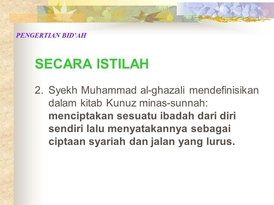 SECARA ISTILAH 2.Syekh Muhammad al-ghazali mendefinisikan dalam kitab Kunuz minas-sunnah: menciptakan sesuatu ibadah dari diri sendiri lalu menyatakannya sebagai ciptaan syariah dan jalan yang lurus.