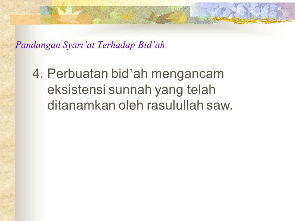 4.Perbuatan bid ' ah mengancam eksistensi sunnah yang telah ditanamkan oleh rasulullah saw.