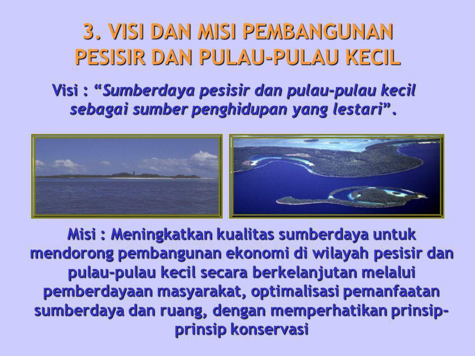 """3. VISI DAN MISI PEMBANGUNAN PESISIR DAN PULAU-PULAU KECIL Visi : """"Sumberdaya pesisir dan pulau-pulau kecil sebagai sumber penghidupan yang lestari""""."""