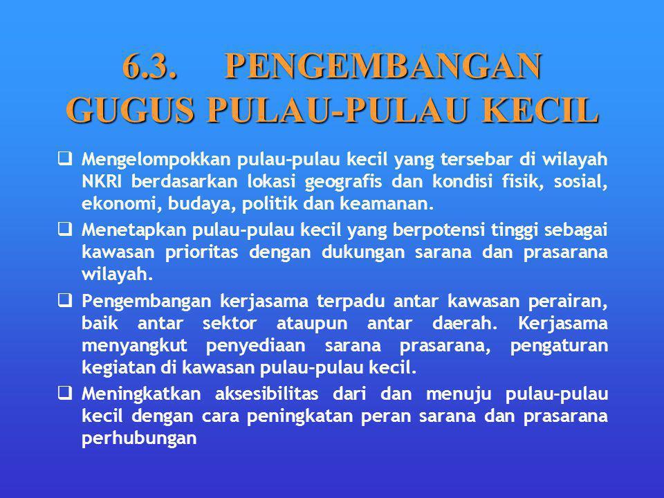 6.3. PENGEMBANGAN GUGUS PULAU-PULAU KECIL  Mengelompokkan pulau-pulau kecil yang tersebar di wilayah NKRI berdasarkan lokasi geografis dan kondisi fi