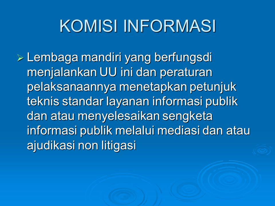 KOMISI INFORMASI  Lembaga mandiri yang berfungsdi menjalankan UU ini dan peraturan pelaksanaannya menetapkan petunjuk teknis standar layanan informasi publik dan atau menyelesaikan sengketa informasi publik melalui mediasi dan atau ajudikasi non litigasi