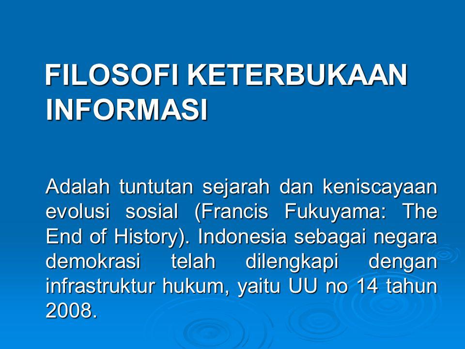 FILOSOFI KETERBUKAAN INFORMASI FILOSOFI KETERBUKAAN INFORMASI Adalah tuntutan sejarah dan keniscayaan evolusi sosial (Francis Fukuyama: The End of History).