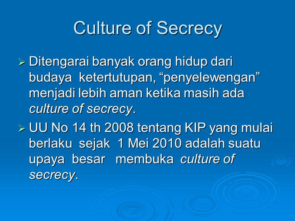 Culture of Secrecy  Ditengarai banyak orang hidup dari budaya ketertutupan, penyelewengan menjadi lebih aman ketika masih ada culture of secrecy.